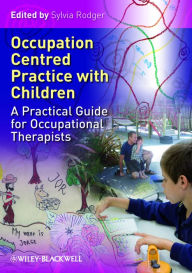 Occupation Centred Practice with Children: A Practical Guide for Occupational Therapists - Sylvia Rodger