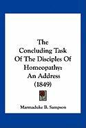 The Concluding Task of the Disciples of Homeopathy the Concluding Task of the Disciples of Homeopathy: An Address (1849) an Address (1849)