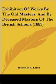 Exhibition of Works by the Old Masters, and by Deceased Masters of the British Schools - Frederick A. Eaton