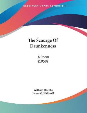 The Scourge of Drunkenness: A Poem (1859) - William Hornby, James O. Halliwell (Editor)