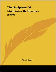 The Sculpture of Mountains by Glaciers - W. M. Davis