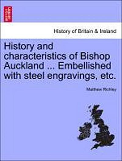 History and characteristics of Bishop Auckland ... Embellished with steel engravings, etc. - Matthew Richley