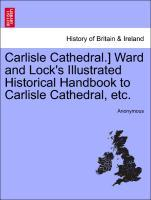 Carlisle Cathedral.] Ward and Lock´s Illustrated Historical Handbook to Carlisle Cathedral, etc. als Taschenbuch von Anonymous - British Library, Historical Print Editions