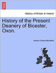 History Of The Present Deanery Of Bicester, Oxon. - James Charles Blomfield