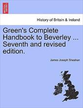 Green's Complete Handbook to Beverley ... Seventh and Revised Edition. - Sheahan, James Joseph