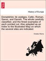 Dorsetshire: its vestiges, Celtic, Roman, Saxon, and Danish. The whole carefully classified, and the finest examples of each pointed out. Also ada...