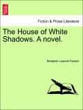 Farjeon, Benjamin Leopold: The House of White Shadows. A novel Vol. II.