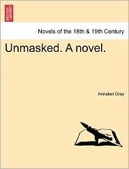 Unmasked. a Novel. - Annabel Gray