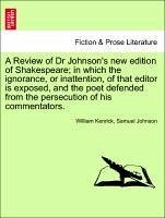 A Review of Dr Johnson's new edition of Shakespeare in which the ignorance, or inattention, of that editor is exposed, and the poet defended from the persecution of his commentators. - Kenrick, William Johnson, Samuel