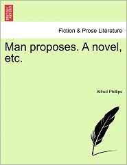 Man Proposes. a Novel, Etc. - Alfred Phillips