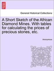 A Short Sketch of the African Diamond Mines. with Tables for Calculating the Prices of Precious Stones, Etc. - Anonymous