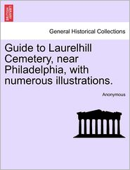 Guide to Laurelhill Cemetery, Near Philadelphia, with Numerous Illustrations. - Anonymous