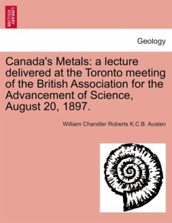Canada's Metals: a lecture delivered at the Toronto meeting of the British Association for the Advancement of Science, August 20, 1897. - Austen, William Chandler Roberts