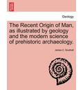 The Recent Origin of Man, as Illustrated by Geology and the Modern Science of Prehistoric Archaeology. - James C Southall