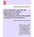 John Wilkinson and the Old Bersham Iron Works ... Reprinted from the Transactions of the Honourable Society of Cymmrodorion.. - Alfred Neobard Palmer