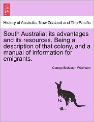 South Australia; Its Advantages And Its Resources. Being A Description Of That Colony, And A Manual Of Information For Emigrants. - George Blakiston Wilkinson