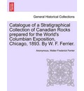 Catalogue of a Stratigraphical Collection of Canadian Rocks Prepared for the World's Columbian Exposition, Chicago, 1893. by W. F. Ferrier. - Anonymous