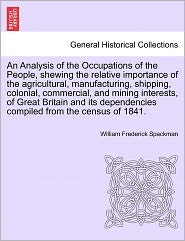 An Analysis Of The Occupations Of The People, Shewing The Relative Importance Of The Agricultural, Manufacturing, Shipping, Colonial, Commercial, And Mining Interests, Of Great Britain And Its Dependencies Compiled From The Census Of 1841. - William Frederick Spackman