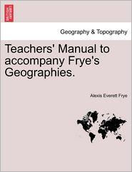Teachers' Manual To Accompany Frye's Geographies. - Alexis Everett Frye