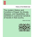 The Modern History and Condition of Egypt, Its Climate, Diseases, and Capabilities, Etc., Exhibited in a Personal Narrative of Travels in That Country. - William Holt Yates