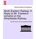 North-Eastern Railway. a Reply to Mr. Fawkes's Remarks on the Wharfedale Railway. - Jeremiah Garnett