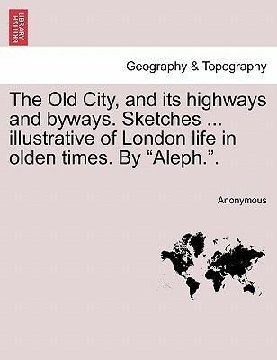 The Old City, and its highways and byways. Sketches ... illustrative of London life in olden times. By Aleph.. als Taschenbuch von Anonymous - British Library, Historical Print Editions