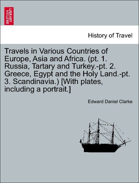 Travels in Various Countries of Europe, Asia and Africa. (pt. 1. Russia, Tartary and Turkey.-pt. 2. Greece, Egypt and the Holy Land.-pt. 3. Scandi...
