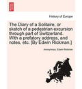 The Diary of a Solitaire, or Sketch of a Pedestrian Excursion Through Part of Switzerland. with a Prefatory Address, and Notes, Etc. [By Edwin Rickman.] - Anonymous
