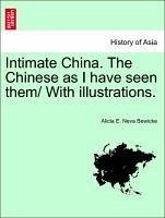 Intimate China. The Chinese as I have seen them/ With illustrations. - Bewicke, Alicia E. Neva