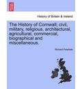 The History of Cornwall; Civil, Military, Religious, Architectural, Agricultural, Commercial, Biographical and Miscellaneous. - Richard Polwhele