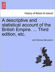 A Descriptive And Statistical Account Of The British Empire. ... Third Edition, Etc. - John Ramsay Macculloch