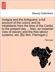 Antigua and the Antiguans: A Full Account of the Colony and Its Inhabitants from the Time of the Caribs to the Present Day. Also, an Impartial - Flannigan