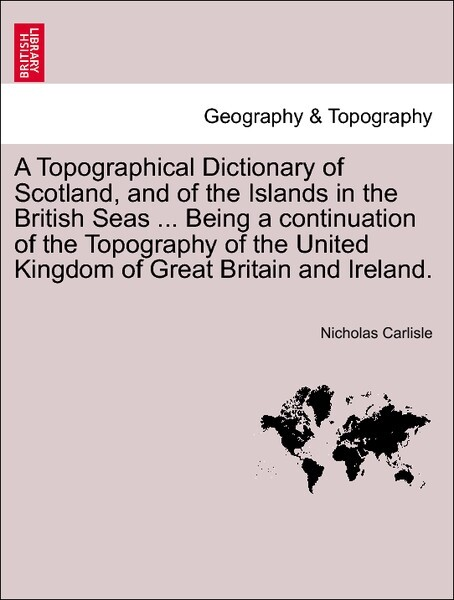 A Topographical Dictionary of Scotland, and of the Islands in the British Seas ... Being a continuation of the Topography of the United Kingdom of... - British Library, Historical Print Editions