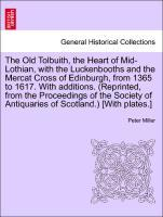 The Old Tolbuith, the Heart of Mid-Lothian, with the Luckenbooths and the Mercat Cross of Edinburgh, from 1365 to 1617. With additions. (Reprinted... - British Library, Historical Print Editions