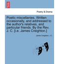 Poetic Miscellanies. Written Occasionally, and Addressed to the Author's Relatives, and Particular Friends. by the REV. J. C. [I.E. James Creighton.] - James Creighton