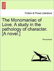The Monomaniac of Love. A study in the pathology of character. [A novel.] - Anonymous