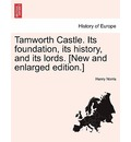 Tamworth Castle. Its Foundation, Its History, and Its Lords. [New and Enlarged Edition.] - Henry Norris
