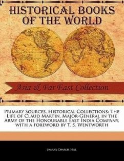 Primary Sources, Historical Collections: The Life of Claud Martin, Major-General in the Army of the Honourable East India Company, with a Foreword by - Hill, Samuel Charles