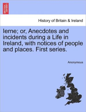 Ierne; or, Anecdotes and incidents during a Life in Ireland, with notices of people and places. First series.