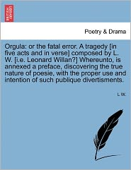 Orgula: Or the Fatal Error. a Tragedy [In Five Acts and in Verse] Composed by L. W. [I.E. Leonard Willan?] Whereunto, Is Annex