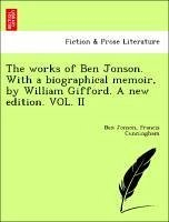 The works of Ben Jonson. With a biographical memoir, by William Gifford. A new edition. VOL. II - Jonson, Ben Cunningham, Francis