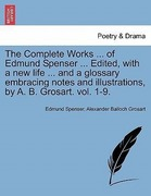 Spenser, Edmund;Grosart, Alexander Balloch: The Complete Works ... of Edmund Spenser ... Edited, with a new life ... and a glossary embracing notes and illustrations, by A. B. Grosart. vol. 1-9.