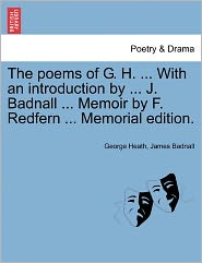 The Poems Of G. H. ... With An Introduction By ... J. Badnall ... Memoir By F. Redfern ... Memorial Edition. - George Heath, James Badnall