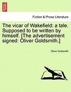 The Vicar of Wakefield: A Tale. Supposed to Be Written by Himself. [The Advertisement Signed: Oliver Goldsmith.]