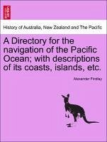 A Directory for the navigation of the Pacific Ocean with descriptions of its coasts, islands, etc. Part I. - Findlay, Alexander