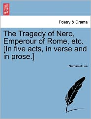 The Tragedy Of Nero, Emperour Of Rome, Etc. [In Five Acts, In Verse And In Prose.] - Nathaniel Lee