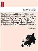 The Architectural History of Chichester Cathedral, with an introductory essay on the fall of the tower and spire, by R. W., of Boxgrove Priory, by J. L. Petit, and of Shoreham Collegiate Church, together with the collective Architectural History of - Willis, Robert