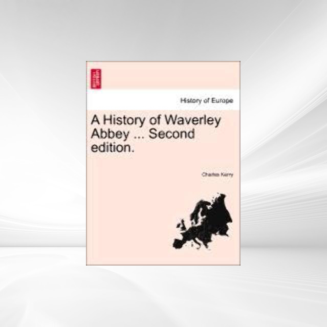 A History of Waverley Abbey ... Second edition. als Taschenbuch von Charles Kerry - British Library, Historical Print Editions