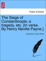 The Siege of Constantinople; a tragedy, etc. [In verse. By Henry Neville Payne.] als Taschenbuch von Anonymous, Henry Payne