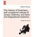 The History of Guernsey; With Occasional Notices of Jersey, Alderney, and Sark, and Biographical Sketches. - Jonathan B a Duncan